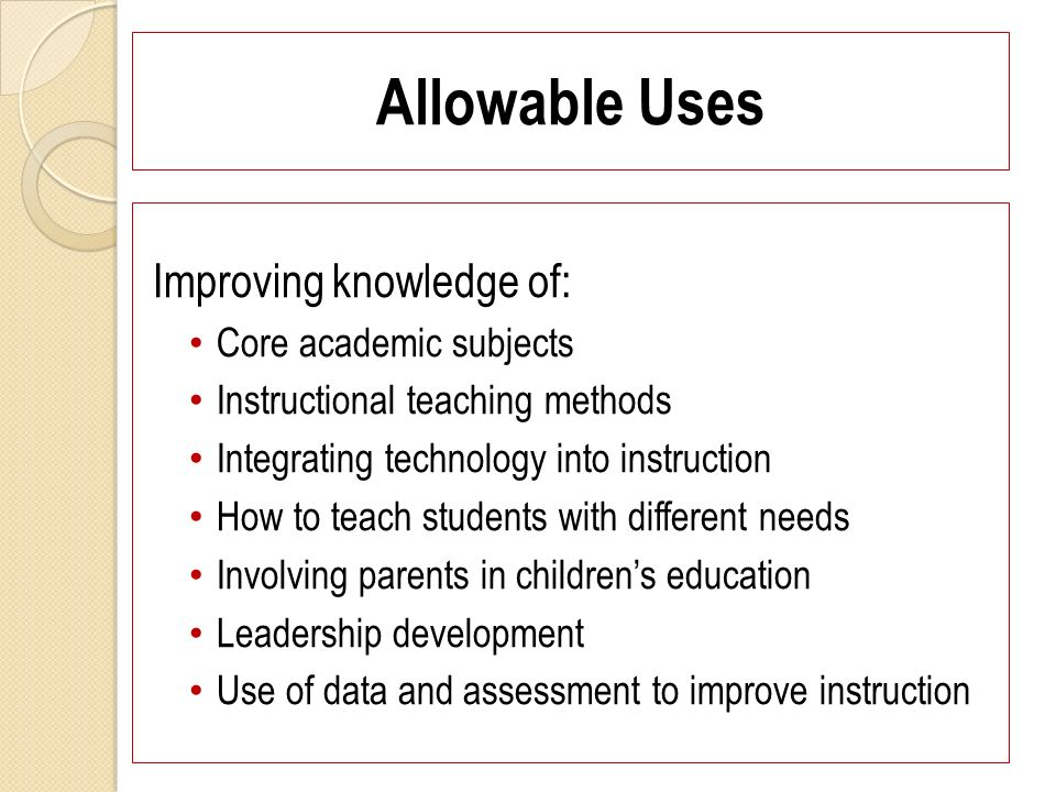 Allowable Uses Improving knowledge of: Core academic subjects Instructional teaching methods Integrating technology into instruction How to teach students with different needs Involving parents in childrens education Leadership development Use of data and assessment to improve instruction