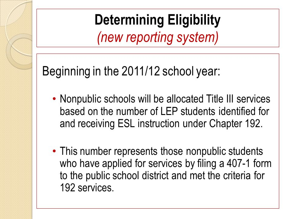 Determining Eligibility (new reporting system) Beginning in the 2011/12 school year: Nonpublic schools will be allocated Title III services based on the number of LEP students identified for and receiving ESL instruction under Chapter 192.