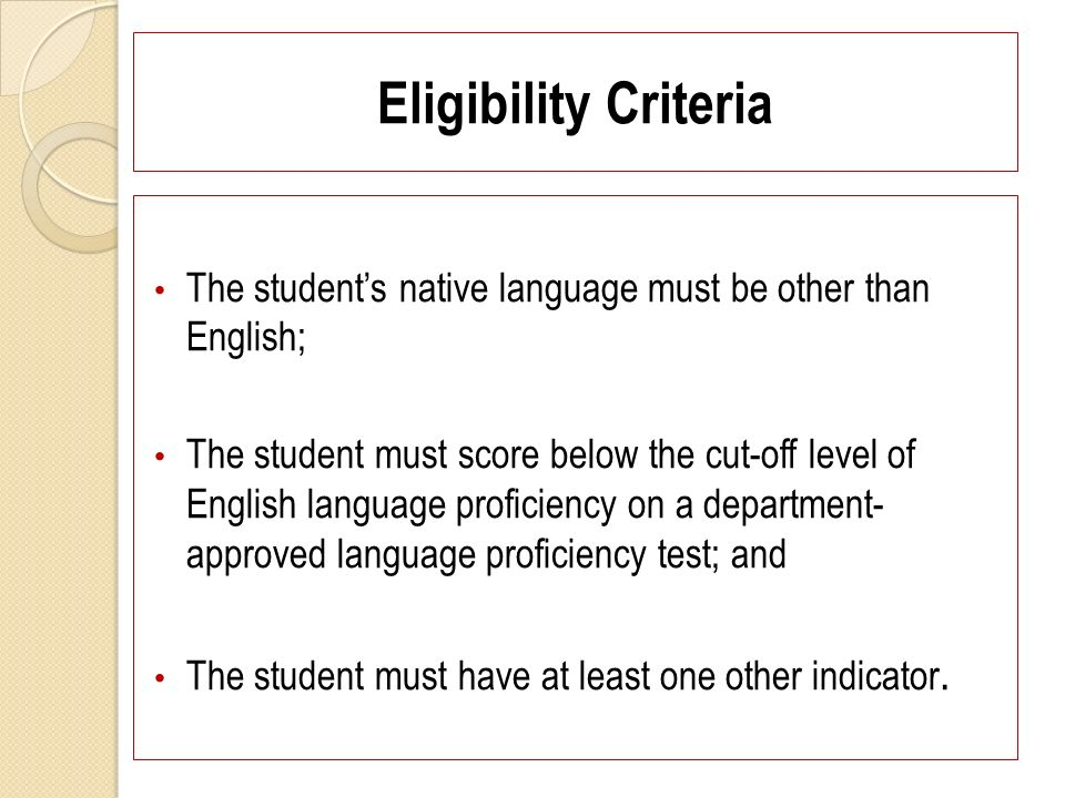 Eligibility Criteria The students native language must be other than English; The student must score below the cut-off level of English language proficiency on a department- approved language proficiency test; and The student must have at least one other indicator.