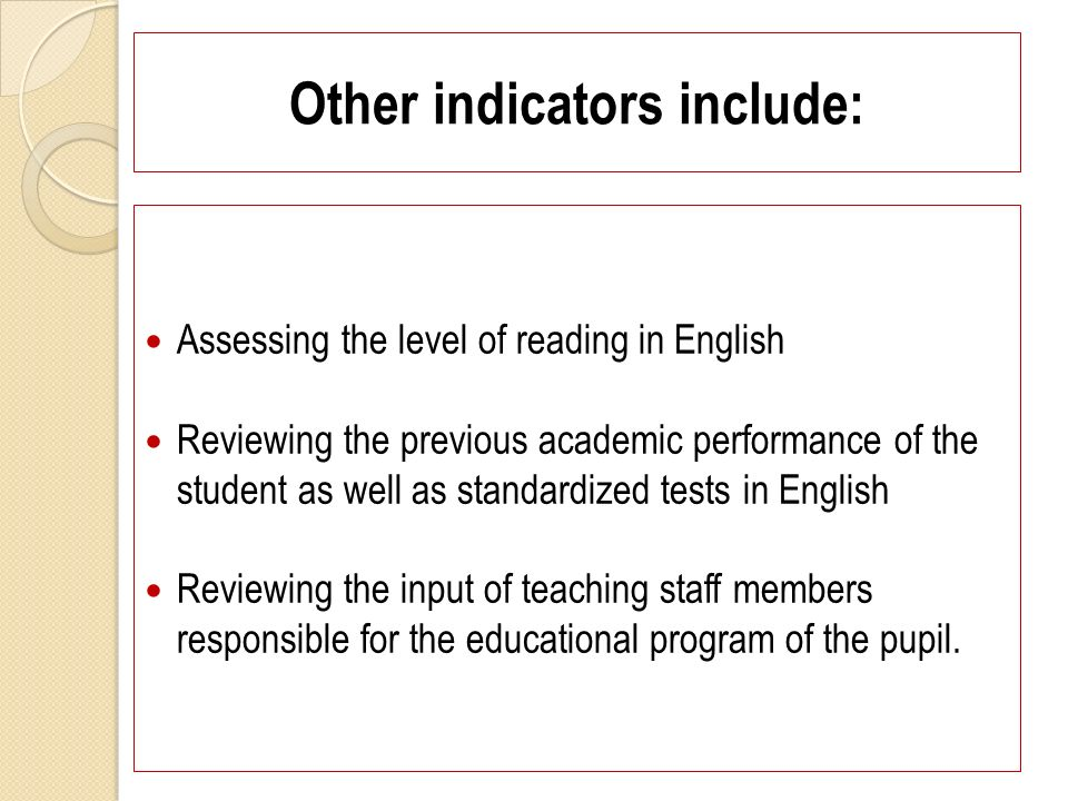 Other indicators include: Assessing the level of reading in English Reviewing the previous academic performance of the student as well as standardized tests in English Reviewing the input of teaching staff members responsible for the educational program of the pupil.