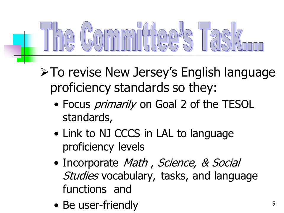 5 To revise New Jerseys English language proficiency standards so they: Focus primarily on Goal 2 of the TESOL standards, Link to NJ CCCS in LAL to language proficiency levels Incorporate Math, Science, & Social Studies vocabulary, tasks, and language functions and Be user-friendly