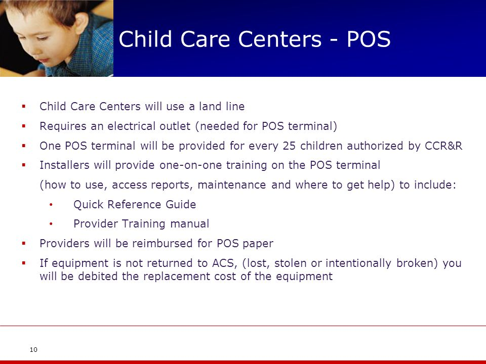 Child Care Centers - POS Child Care Centers will use a land line Requires an electrical outlet (needed for POS terminal) One POS terminal will be provided for every 25 children authorized by CCR&R Installers will provide one-on-one training on the POS terminal (how to use, access reports, maintenance and where to get help) to include: Quick Reference Guide Provider Training manual Providers will be reimbursed for POS paper If equipment is not returned to ACS, (lost, stolen or intentionally broken) you will be debited the replacement cost of the equipment 10