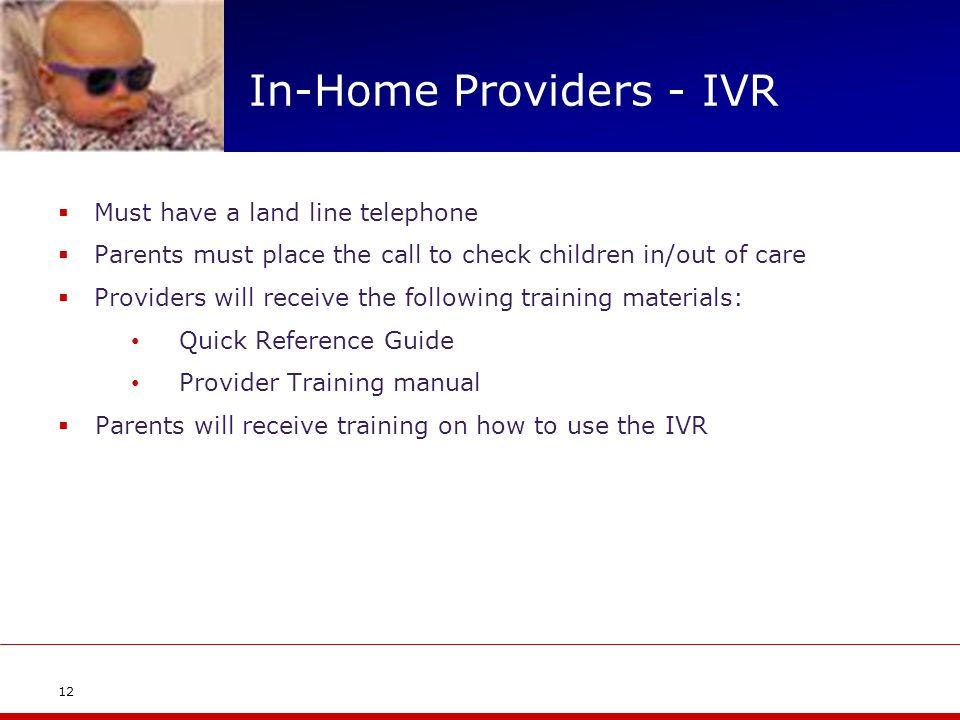 In-Home Providers - IVR Must have a land line telephone Parents must place the call to check children in/out of care Providers will receive the following training materials: Quick Reference Guide Provider Training manual Parents will receive training on how to use the IVR 12