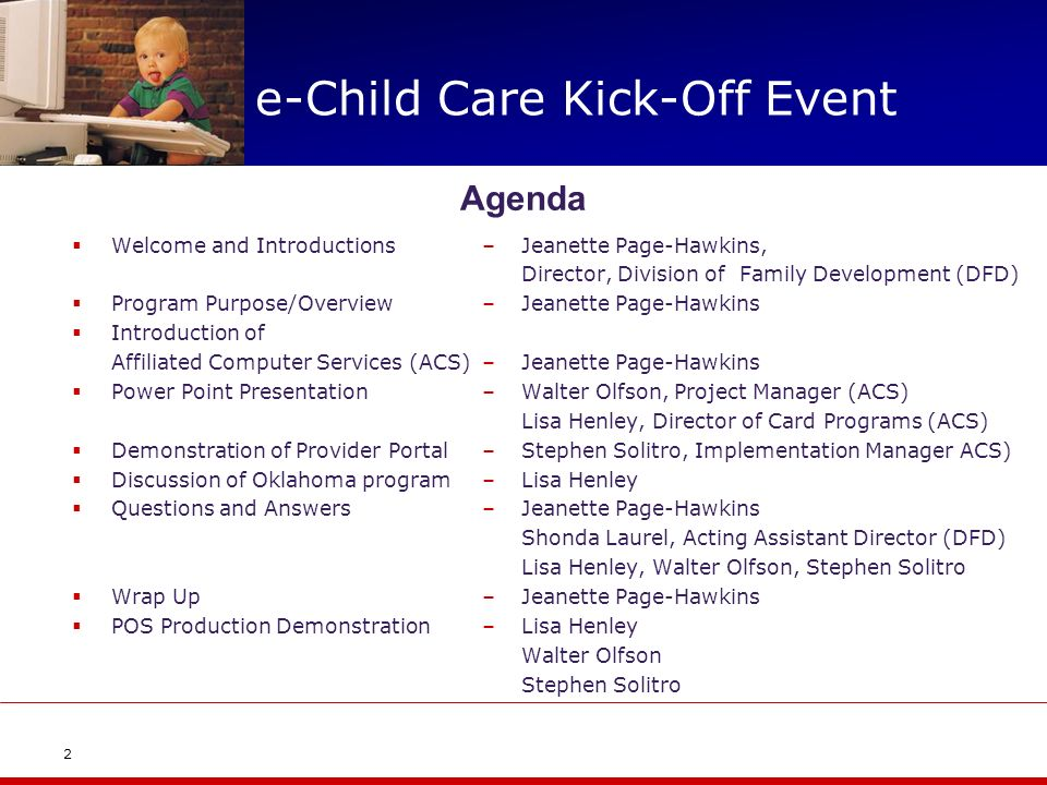 e-Child Care Kick-Off Event Welcome and Introductions Program Purpose/Overview Introduction of Affiliated Computer Services (ACS) Power Point Presentation Demonstration of Provider Portal Discussion of Oklahoma program Questions and Answers Wrap Up POS Production Demonstration –Jeanette Page-Hawkins, Director, Division of Family Development (DFD) –Jeanette Page-Hawkins –Walter Olfson, Project Manager (ACS) Lisa Henley, Director of Card Programs (ACS) –Stephen Solitro, Implementation Manager ACS) –Lisa Henley –Jeanette Page-Hawkins Shonda Laurel, Acting Assistant Director (DFD) Lisa Henley, Walter Olfson, Stephen Solitro –Jeanette Page-Hawkins –Lisa Henley Walter Olfson Stephen Solitro 2 Agenda