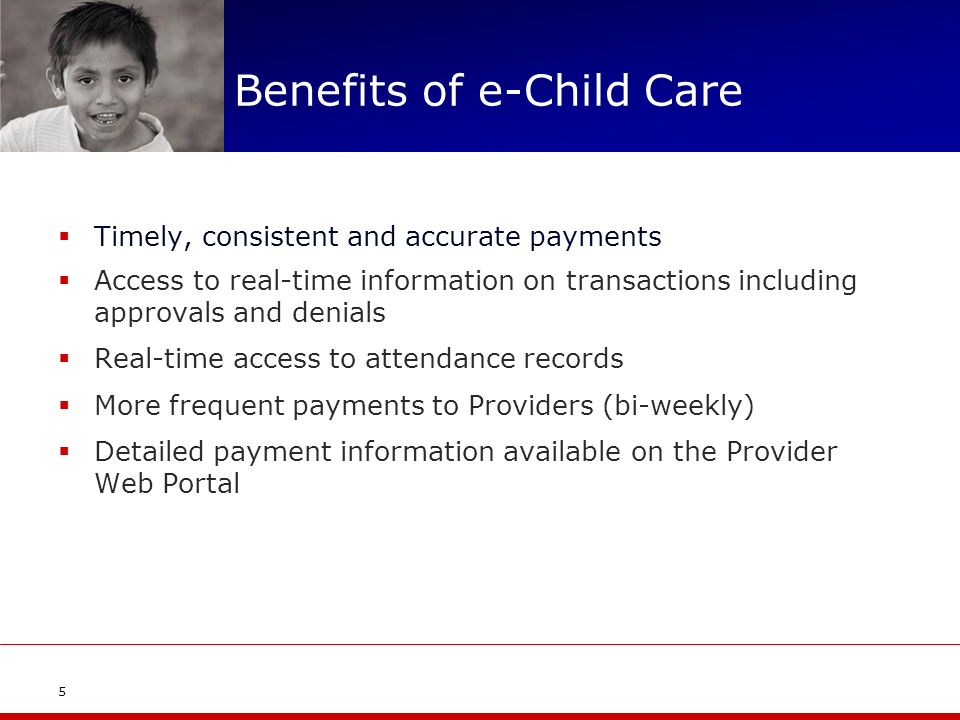 Benefits of e-Child Care Timely, consistent and accurate payments Access to real-time information on transactions including approvals and denials Real-time access to attendance records More frequent payments to Providers (bi-weekly) Detailed payment information available on the Provider Web Portal 5