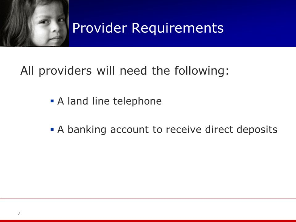 Provider Requirements All providers will need the following: A land line telephone A banking account to receive direct deposits 7