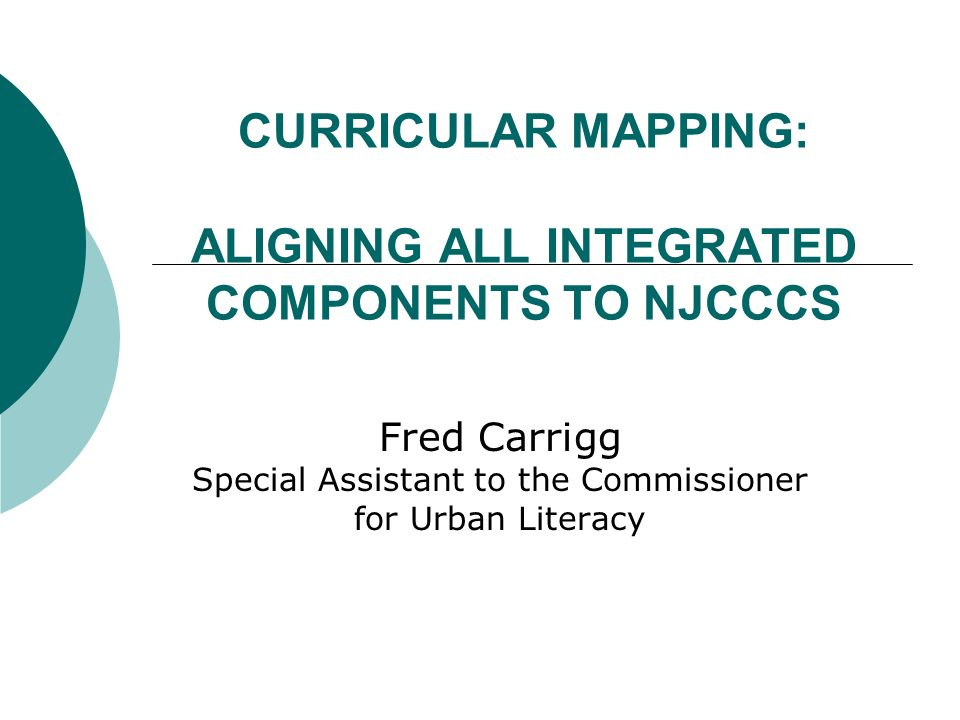 CURRICULAR MAPPING: ALIGNING ALL INTEGRATED COMPONENTS TO NJCCCS Fred Carrigg Special Assistant to the Commissioner for Urban Literacy