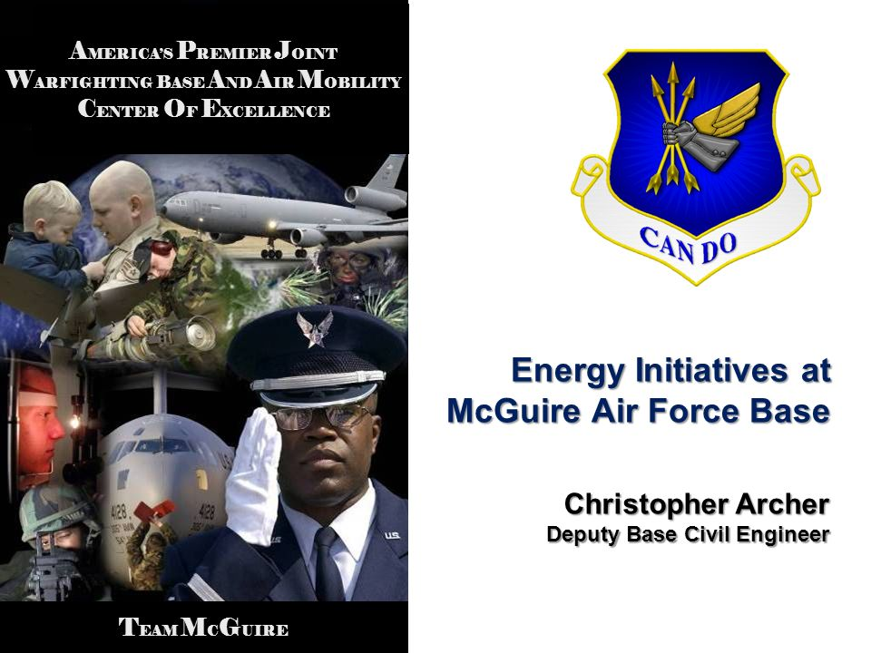 A MERICAS P REMIER J OINT W ARFIGHTING B ASE A ND A IR M OBILITY C ENTER O F E XCELLENCE T EAM M C G UIRE Energy Initiatives at McGuire Air Force Base Christopher Archer Deputy Base Civil Engineer