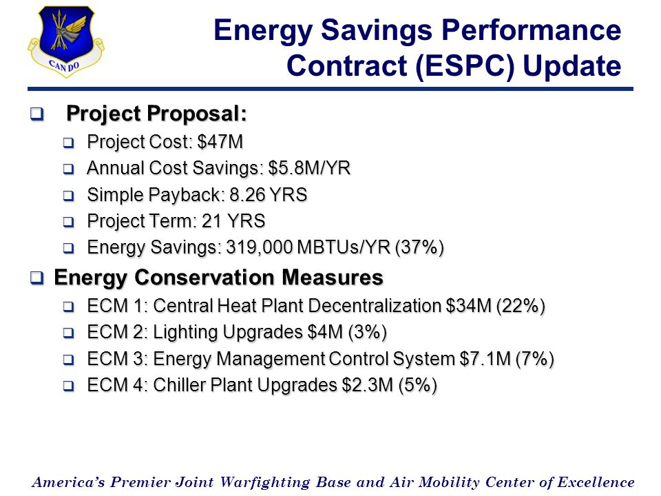Americas Premier Joint Warfighting Base and Air Mobility Center of Excellence Energy Savings Performance Contract (ESPC) Update Project Proposal: Project Proposal: Project Cost: $47M Project Cost: $47M Annual Cost Savings: $5.8M/YR Annual Cost Savings: $5.8M/YR Simple Payback: 8.26 YRS Simple Payback: 8.26 YRS Project Term: 21 YRS Project Term: 21 YRS Energy Savings: 319,000 MBTUs/YR (37%) Energy Savings: 319,000 MBTUs/YR (37%) Energy Conservation Measures Energy Conservation Measures ECM 1: Central Heat Plant Decentralization $34M (22%) ECM 1: Central Heat Plant Decentralization $34M (22%) ECM 2: Lighting Upgrades $4M (3%) ECM 2: Lighting Upgrades $4M (3%) ECM 3: Energy Management Control System $7.1M (7%) ECM 3: Energy Management Control System $7.1M (7%) ECM 4: Chiller Plant Upgrades $2.3M (5%) ECM 4: Chiller Plant Upgrades $2.3M (5%)