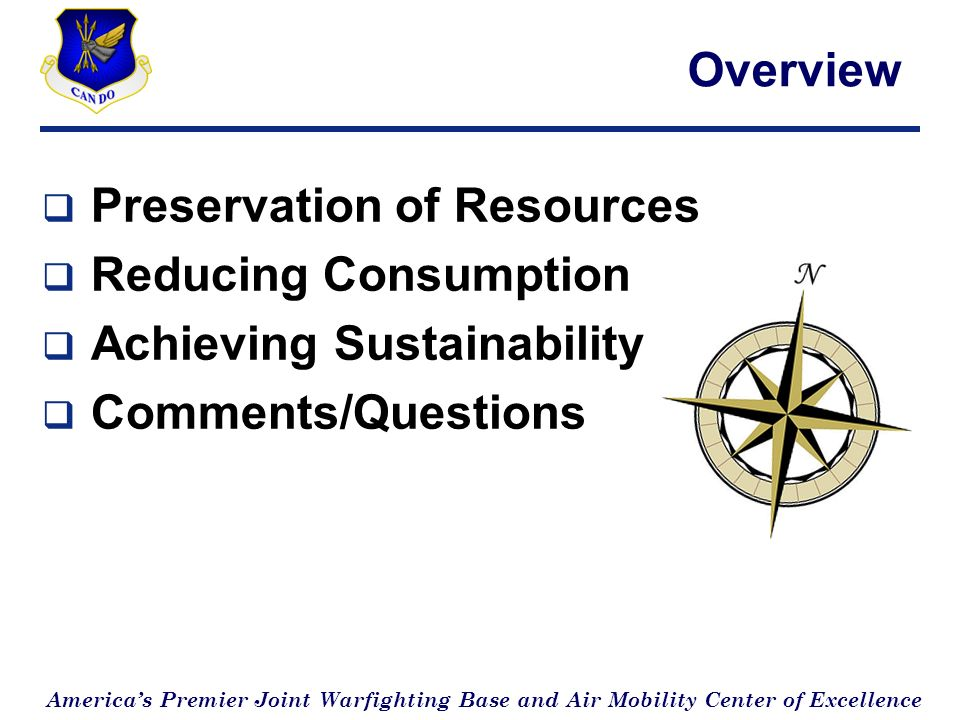 Americas Premier Joint Warfighting Base and Air Mobility Center of Excellence Overview Preservation of Resources Reducing Consumption Achieving Sustainability Comments/Questions