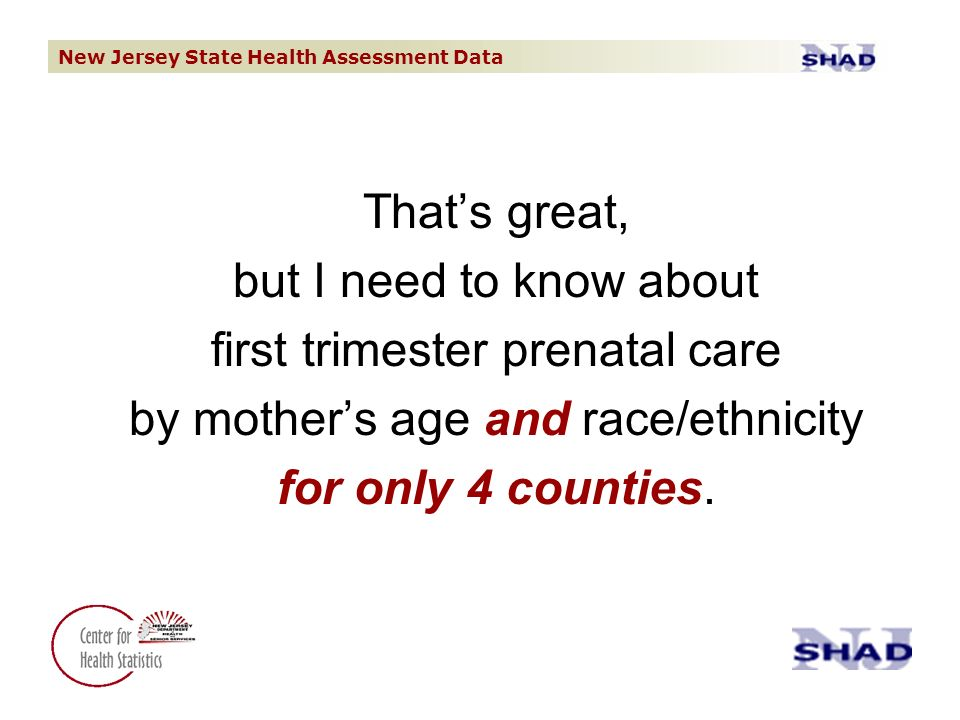 New Jersey State Health Assessment Data Thats great, but I need to know about first trimester prenatal care by mothers age and race/ethnicity for only 4 counties.