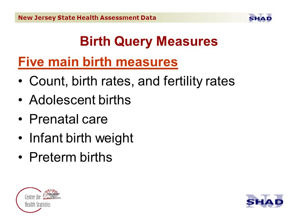 New Jersey State Health Assessment Data Birth Query Measures Five main birth measures Count, birth rates, and fertility rates Adolescent births Prenatal care Infant birth weight Preterm births