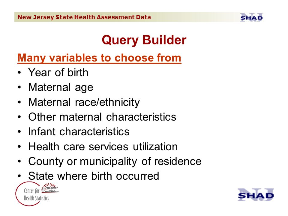 New Jersey State Health Assessment Data Query Builder Many variables to choose from Year of birth Maternal age Maternal race/ethnicity Other maternal characteristics Infant characteristics Health care services utilization County or municipality of residence State where birth occurred