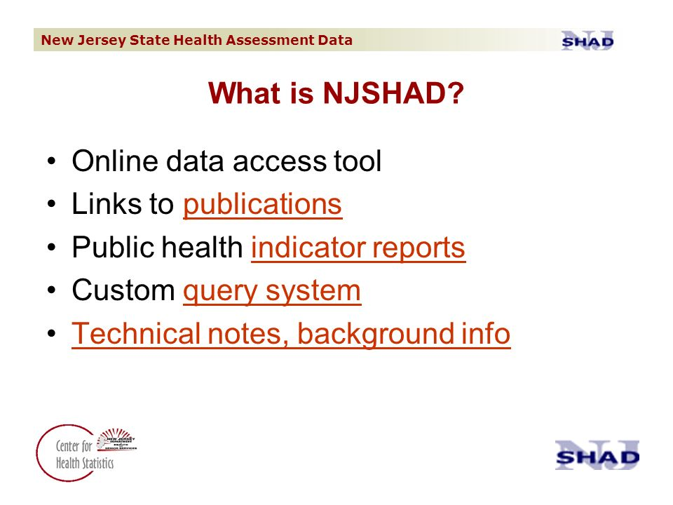 New Jersey State Health Assessment Data Online data access tool Links to publicationspublications Public health indicator reportsindicator reports Custom query systemquery system Technical notes, background info What is NJSHAD