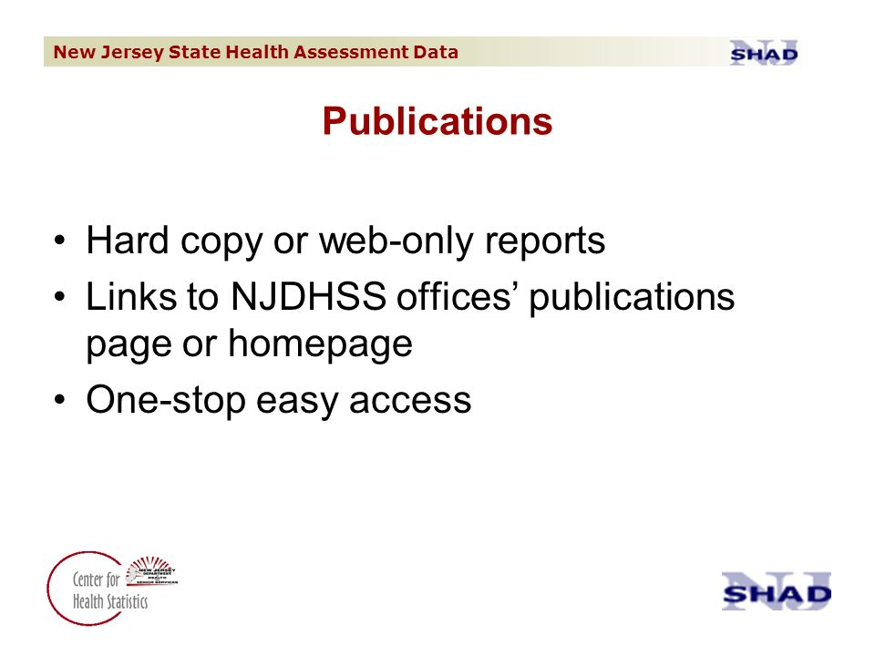 New Jersey State Health Assessment Data Hard copy or web-only reports Links to NJDHSS offices publications page or homepage One-stop easy access Publications