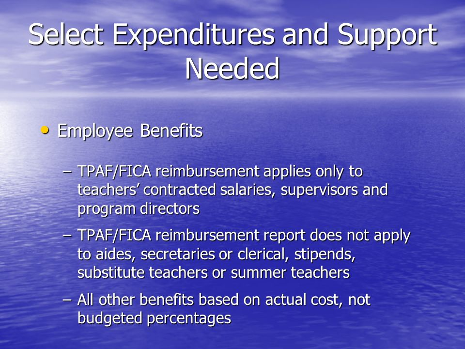 Select Expenditures and Support Needed Employee Benefits Employee Benefits –TPAF/FICA reimbursement applies only to teachers contracted salaries, supervisors and program directors –TPAF/FICA reimbursement report does not apply to aides, secretaries or clerical, stipends, substitute teachers or summer teachers –All other benefits based on actual cost, not budgeted percentages