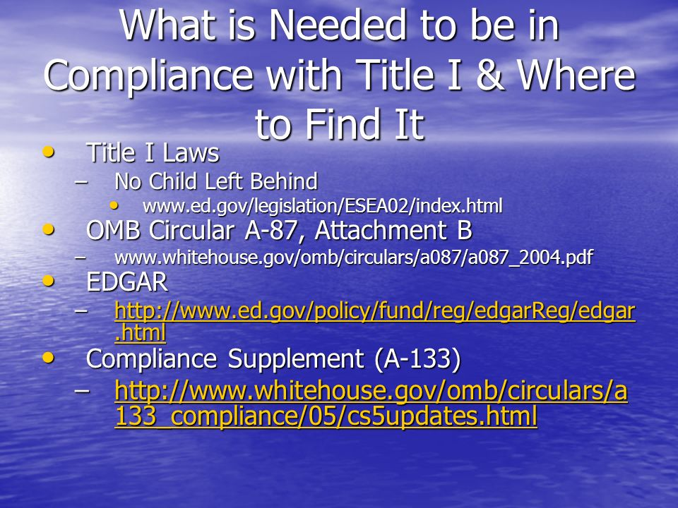What is Needed to be in Compliance with Title I & Where to Find It Title I Laws Title I Laws –No Child Left Behind www.ed.gov/legislation/ESEA02/index.html www.ed.gov/legislation/ESEA02/index.html OMB Circular A-87, Attachment B OMB Circular A-87, Attachment B –www.whitehouse.gov/omb/circulars/a087/a087_2004.pdf EDGAR EDGAR –http://www.ed.gov/policy/fund/reg/edgarReg/edgar.html http://www.ed.gov/policy/fund/reg/edgarReg/edgar.htmlhttp://www.ed.gov/policy/fund/reg/edgarReg/edgar.html Compliance Supplement (A-133) Compliance Supplement (A-133) –http://www.whitehouse.gov/omb/circulars/a 133_compliance/05/cs5updates.html http://www.whitehouse.gov/omb/circulars/a 133_compliance/05/cs5updates.htmlhttp://www.whitehouse.gov/omb/circulars/a 133_compliance/05/cs5updates.html