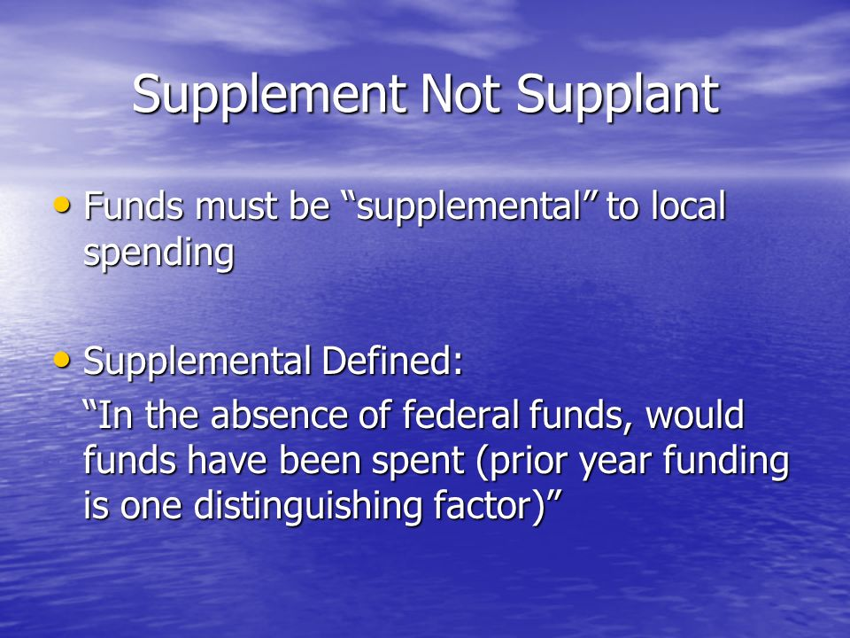 Supplement Not Supplant Funds must be supplemental to local spending Funds must be supplemental to local spending Supplemental Defined: Supplemental Defined: In the absence of federal funds, would funds have been spent (prior year funding is one distinguishing factor)