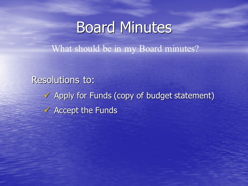 Board Minutes Resolutions to: Apply for Funds (copy of budget statement) Apply for Funds (copy of budget statement) Accept the Funds Accept the Funds What should be in my Board minutes