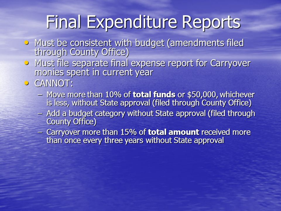 Final Expenditure Reports Must be consistent with budget (amendments filed through County Office) Must be consistent with budget (amendments filed through County Office) Must file separate final expense report for Carryover monies spent in current year Must file separate final expense report for Carryover monies spent in current year CANNOT: CANNOT: –Move more than 10% of total funds or $50,000, whichever is less, without State approval (filed through County Office) –Add a budget category without State approval (filed through County Office) –Carryover more than 15% of total amount received more than once every three years without State approval