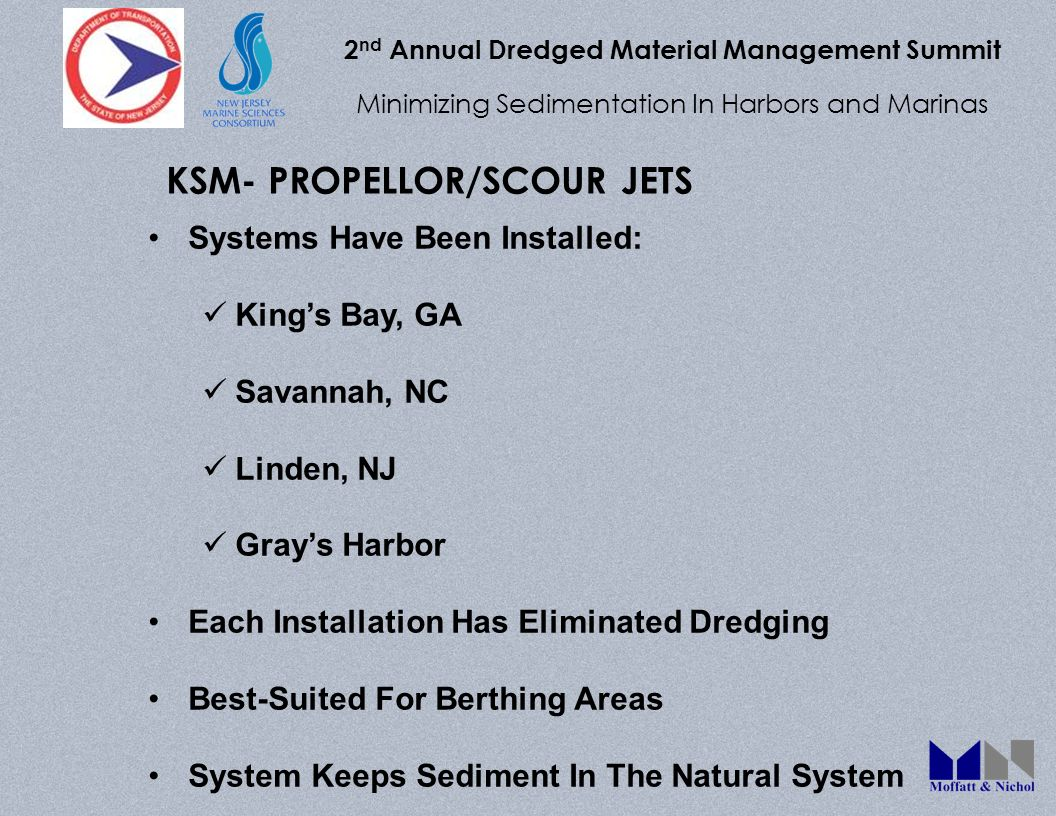 2 nd Annual Dredged Material Management Summit Minimizing Sedimentation In Harbors and Marinas Systems Have Been Installed: Kings Bay, GA Savannah, NC Linden, NJ Grays Harbor Each Installation Has Eliminated Dredging Best-Suited For Berthing Areas System Keeps Sediment In The Natural System KSM- PROPELLOR/SCOUR JETS