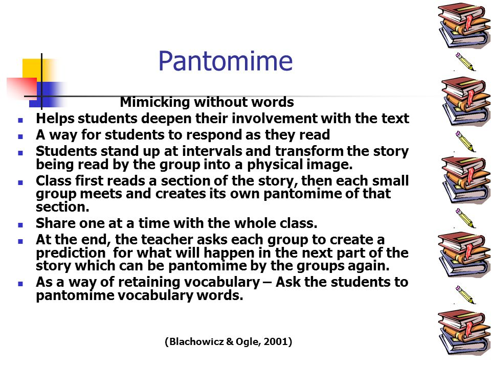 Pantomime Mimicking without words Helps students deepen their involvement with the text A way for students to respond as they read Students stand up at intervals and transform the story being read by the group into a physical image.