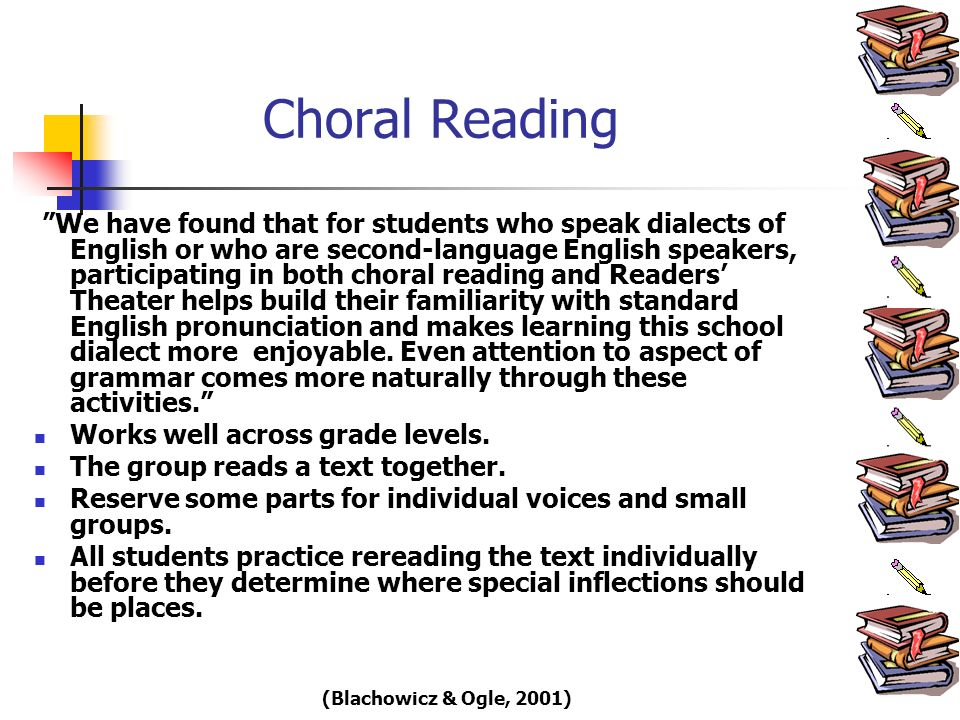 Choral Reading We have found that for students who speak dialects of English or who are second-language English speakers, participating in both choral reading and Readers Theater helps build their familiarity with standard English pronunciation and makes learning this school dialect more enjoyable.