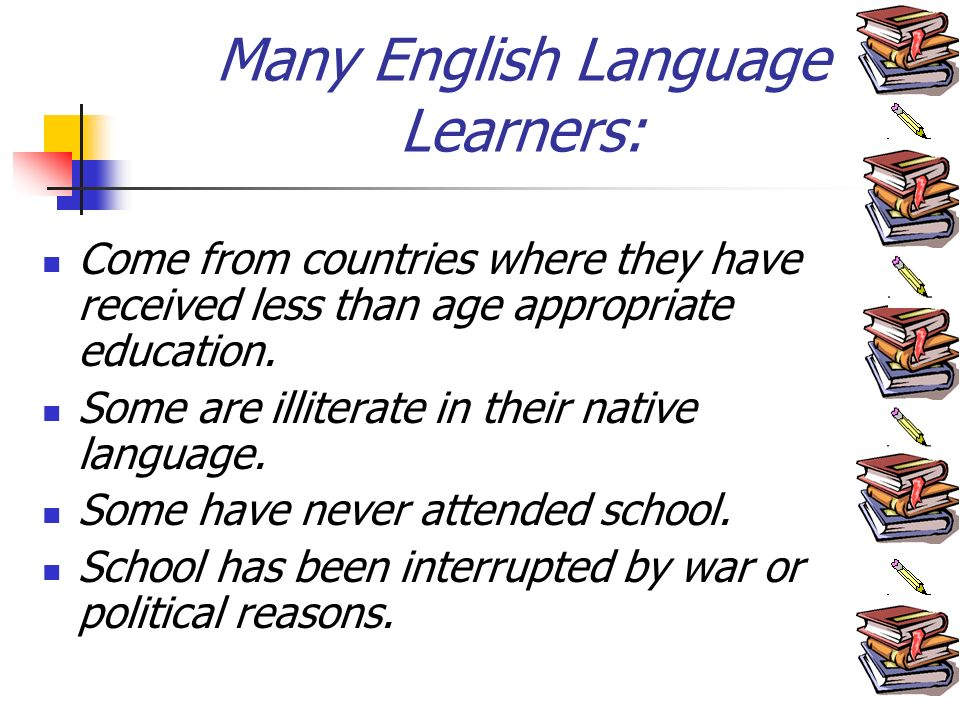 Many English Language Learners: Come from countries where they have received less than age appropriate education.