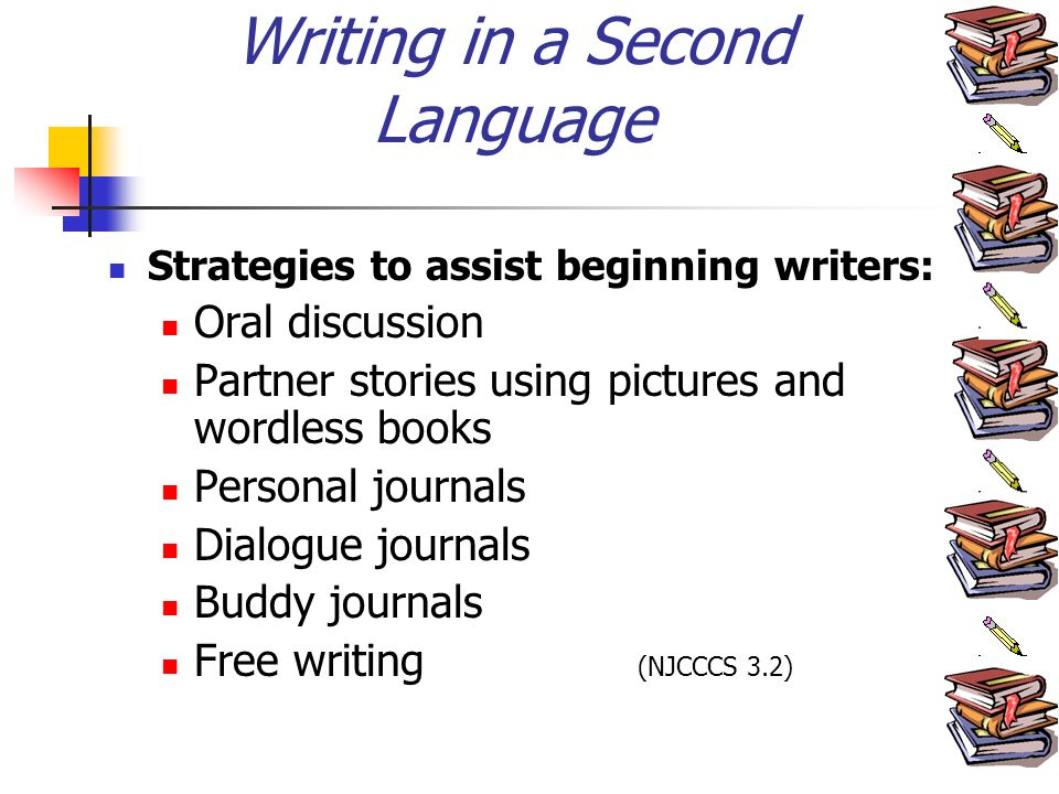 Writing in a Second Language Strategies to assist beginning writers: Oral discussion Partner stories using pictures and wordless books Personal journals Dialogue journals Buddy journals Free writing (NJCCCS 3.2)