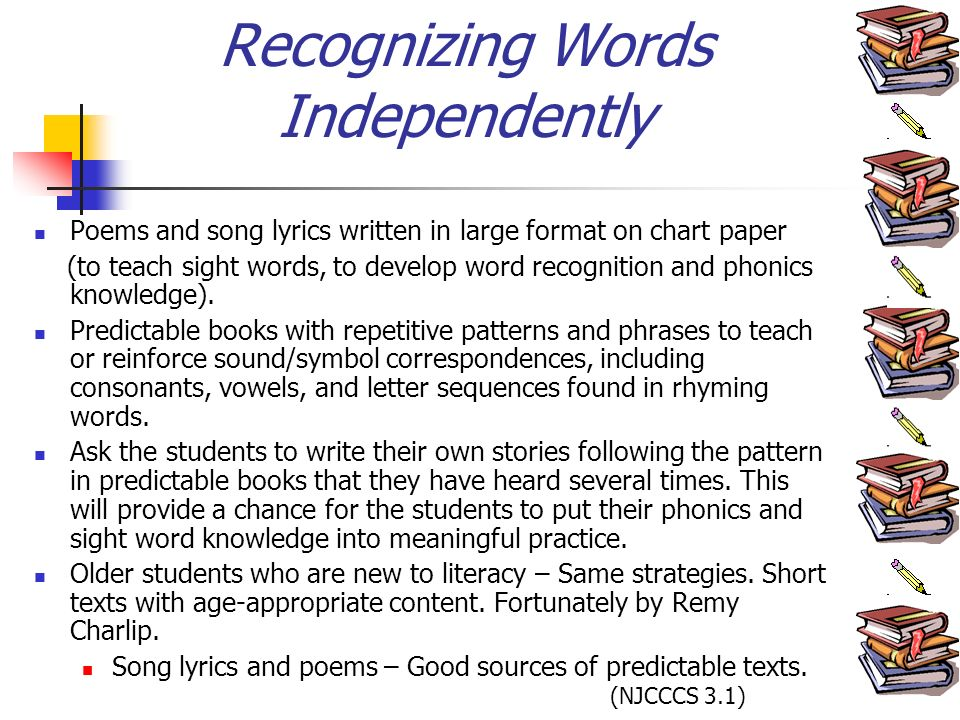 Recognizing Words Independently Poems and song lyrics written in large format on chart paper (to teach sight words, to develop word recognition and phonics knowledge).