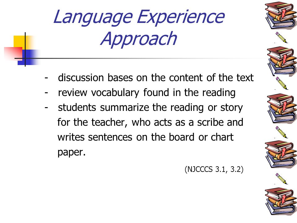 Language Experience Approach - discussion bases on the content of the text - review vocabulary found in the reading - students summarize the reading or story for the teacher, who acts as a scribe and writes sentences on the board or chart paper.
