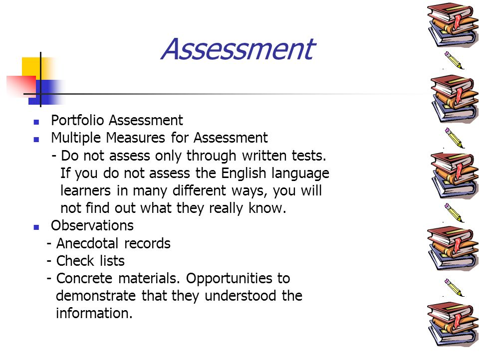 Assessment Portfolio Assessment Multiple Measures for Assessment - Do not assess only through written tests.
