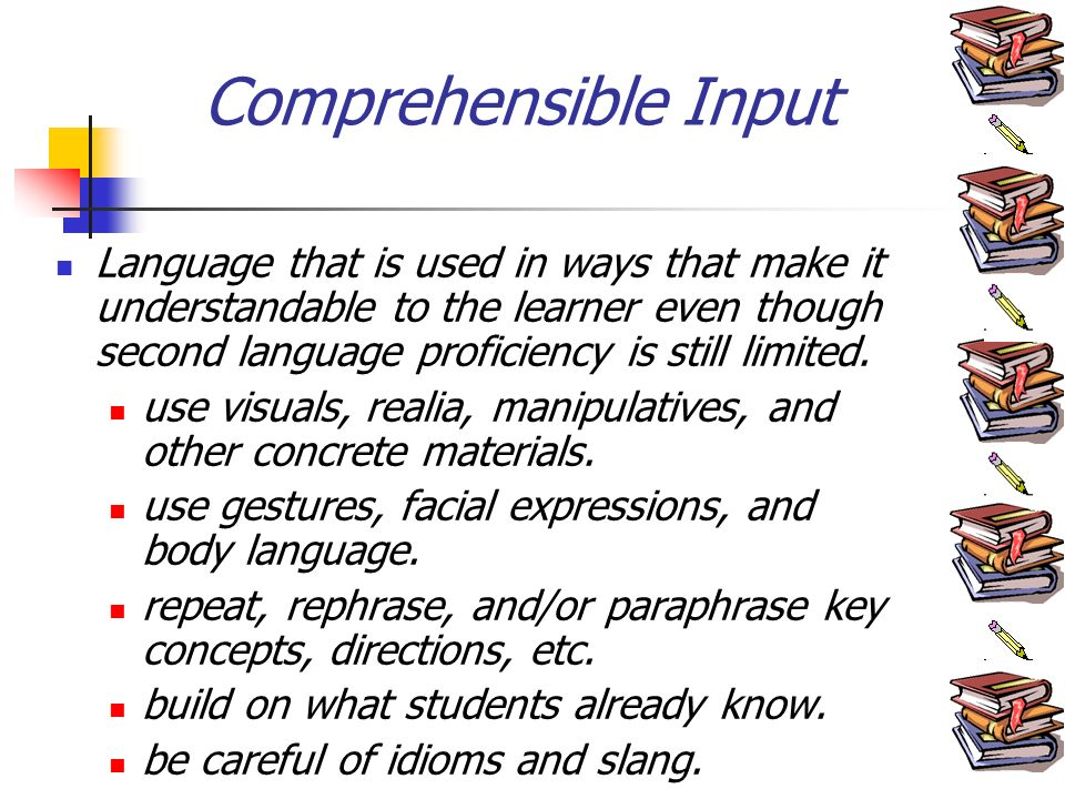 Comprehensible Input Language that is used in ways that make it understandable to the learner even though second language proficiency is still limited.
