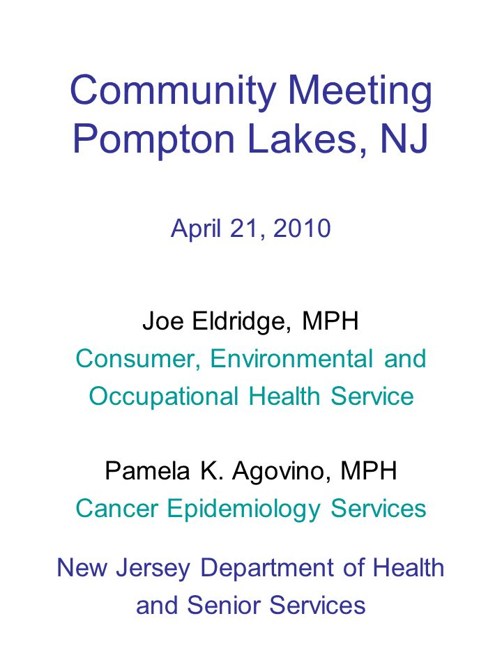 Community Meeting Pompton Lakes, NJ April 21, 2010 Joe Eldridge, MPH Consumer, Environmental and Occupational Health Service Pamela K.