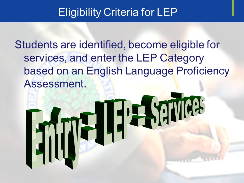 Eligibility Criteria for LEP Students are identified, become eligible for services, and enter the LEP Category based on an English Language Proficiency Assessment.