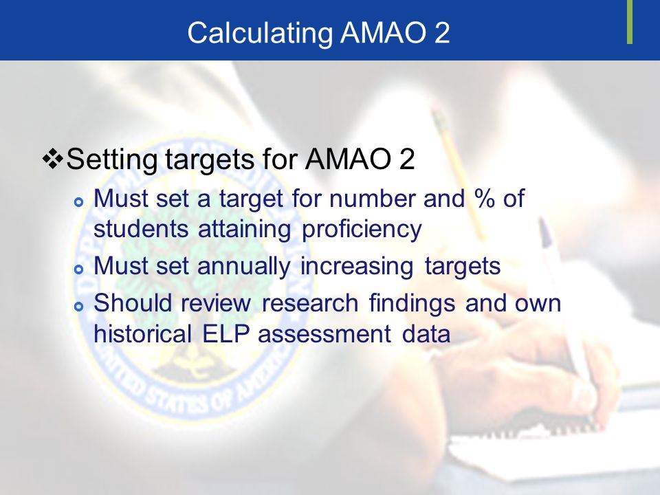 Calculating AMAO 2 Setting targets for AMAO 2 Must set a target for number and % of students attaining proficiency Must set annually increasing targets Should review research findings and own historical ELP assessment data