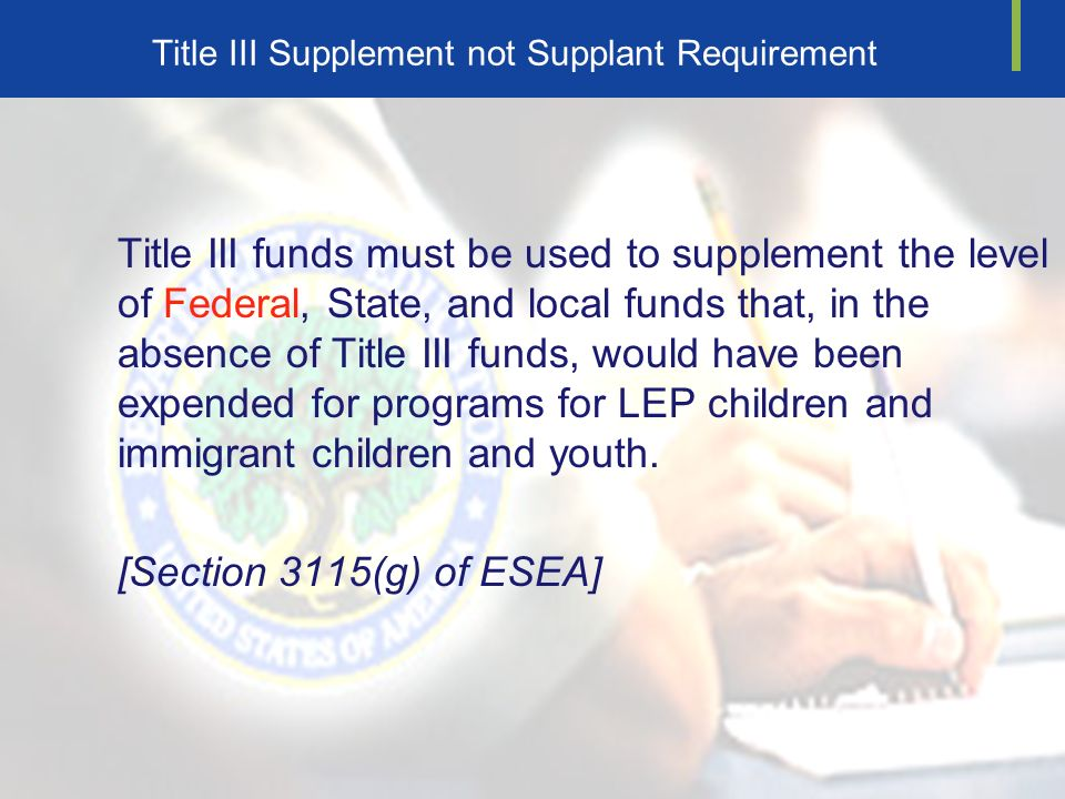 Title III Supplement not Supplant Requirement Title III funds must be used to supplement the level of Federal, State, and local funds that, in the absence of Title III funds, would have been expended for programs for LEP children and immigrant children and youth.