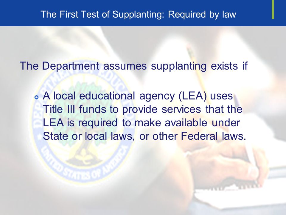 The First Test of Supplanting: Required by law The Department assumes supplanting exists if A local educational agency (LEA) uses Title III funds to provide services that the LEA is required to make available under State or local laws, or other Federal laws.