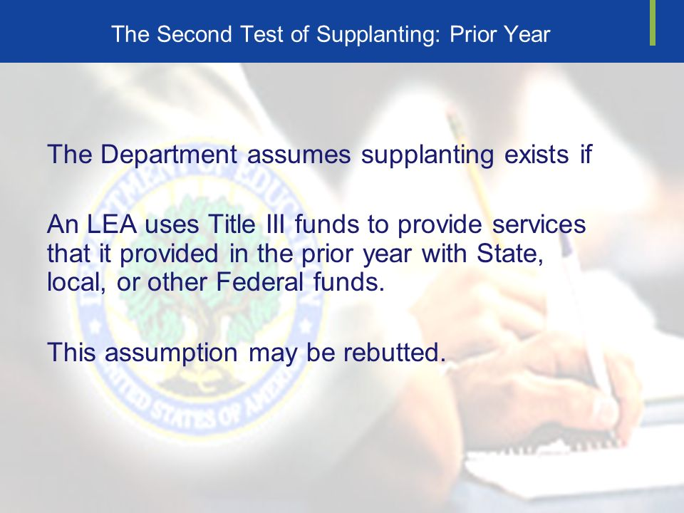 The Second Test of Supplanting: Prior Year The Department assumes supplanting exists if An LEA uses Title III funds to provide services that it provided in the prior year with State, local, or other Federal funds.