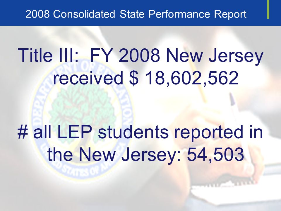 2008 Consolidated State Performance Report Title III: FY 2008 New Jersey received $ 18,602,562 # all LEP students reported in the New Jersey: 54,503