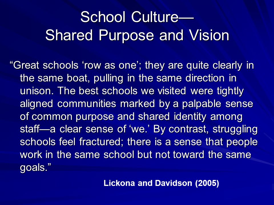 School Culture Shared Purpose and Vision Great schools row as one; they are quite clearly in the same boat, pulling in the same direction in unison.