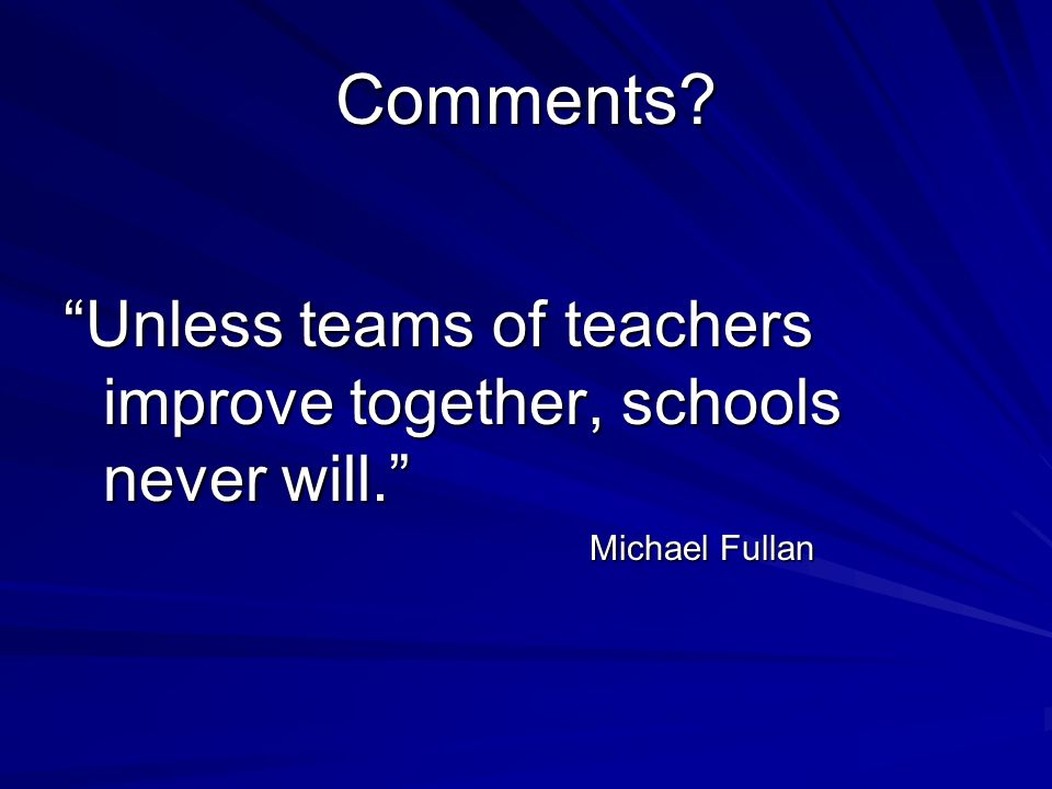 Comments Unless teams of teachers improve together, schools never will. Michael Fullan