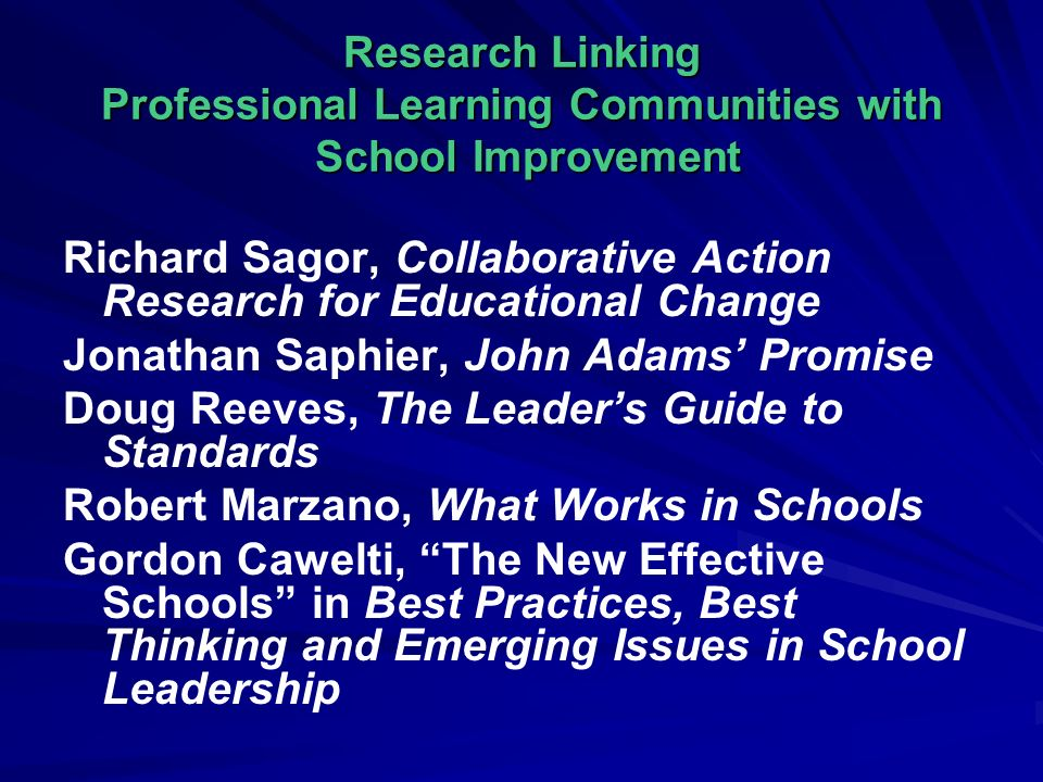Research Linking Professional Learning Communities with School Improvement Richard Sagor, Collaborative Action Research for Educational Change Jonathan Saphier, John Adams Promise Doug Reeves, The Leaders Guide to Standards Robert Marzano, What Works in Schools Gordon Cawelti, The New Effective Schools in Best Practices, Best Thinking and Emerging Issues in School Leadership