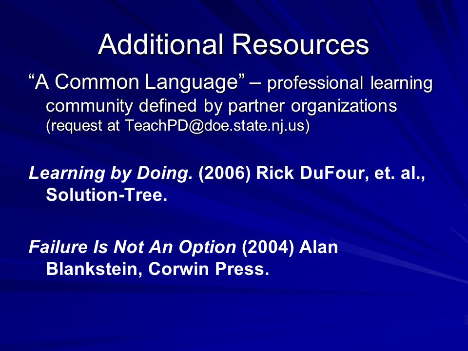 Additional Resources A Common Language – professional learning community defined by partner organizations (request at TeachPD@doe.state.nj.us) Learning by Doing.