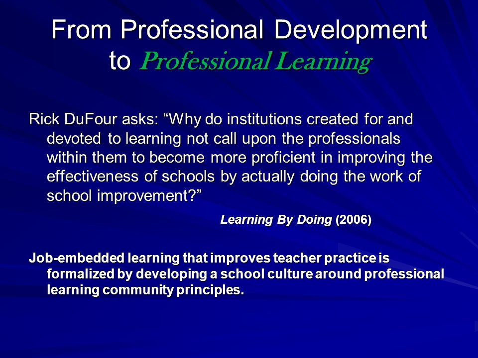 From Professional Development to Professional Learning Rick DuFour asks: Why do institutions created for and devoted to learning not call upon the professionals within them to become more proficient in improving the effectiveness of schools by actually doing the work of school improvement.