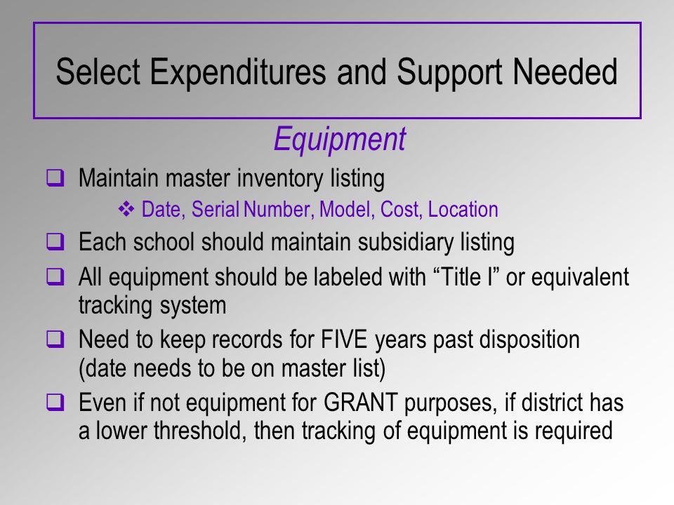 Select Expenditures and Support Needed Equipment Maintain master inventory listing Date, Serial Number, Model, Cost, Location Each school should maintain subsidiary listing All equipment should be labeled with Title I or equivalent tracking system Need to keep records for FIVE years past disposition (date needs to be on master list) Even if not equipment for GRANT purposes, if district has a lower threshold, then tracking of equipment is required