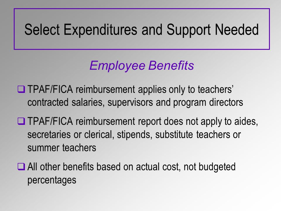 Select Expenditures and Support Needed Employee Benefits TPAF/FICA reimbursement applies only to teachers contracted salaries, supervisors and program directors TPAF/FICA reimbursement report does not apply to aides, secretaries or clerical, stipends, substitute teachers or summer teachers All other benefits based on actual cost, not budgeted percentages