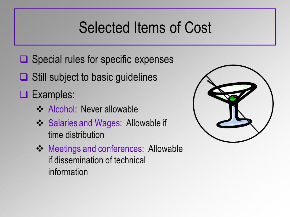 Selected Items of Cost Special rules for specific expenses Still subject to basic guidelines Examples: Alcohol: Never allowable Salaries and Wages: Allowable if time distribution Meetings and conferences: Allowable if dissemination of technical information
