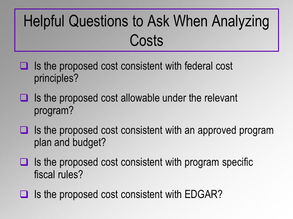 Helpful Questions to Ask When Analyzing Costs Is the proposed cost consistent with federal cost principles.