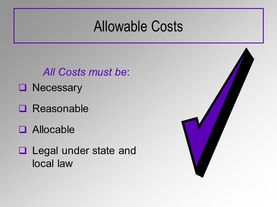 Allowable Costs All Costs must be: Necessary Reasonable Allocable Legal under state and local law